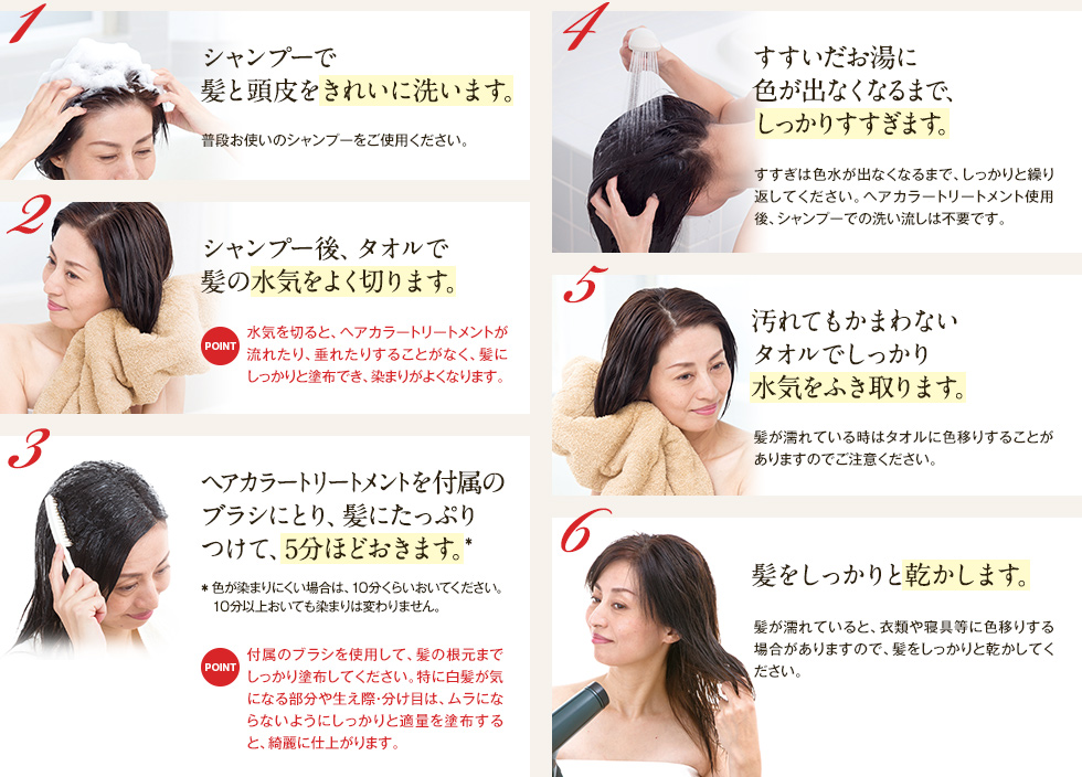 1. Wash your hair and scalp cleanly with shampoo. 2. After shampooing, drain the hair with a towel. 3. Take the hair color treatment on the attached brush and put it on your hair for about 5 minutes. 4. Rinse thoroughly until no color appears in the rinse water. 5. Wipe away moisture with a towel that can be dirty. 6. Dry your hair firmly.